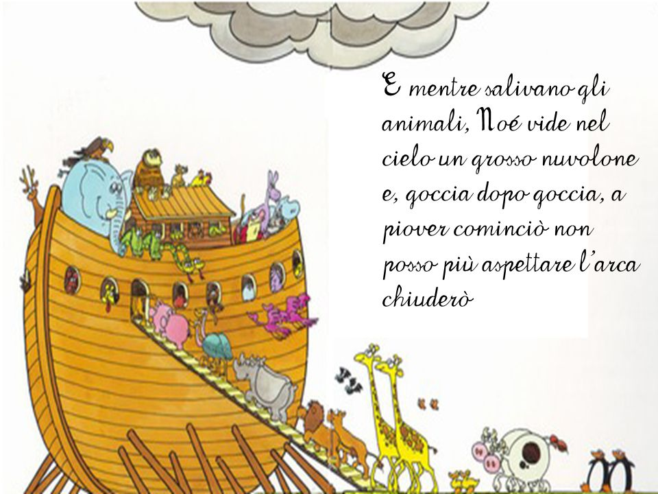 E mentre salivano gli animali, Noé vide nel cielo un grosso nuvolone e, goccia dopo goccia, a piover cominciò non posso più aspettare l'arca chiuderò