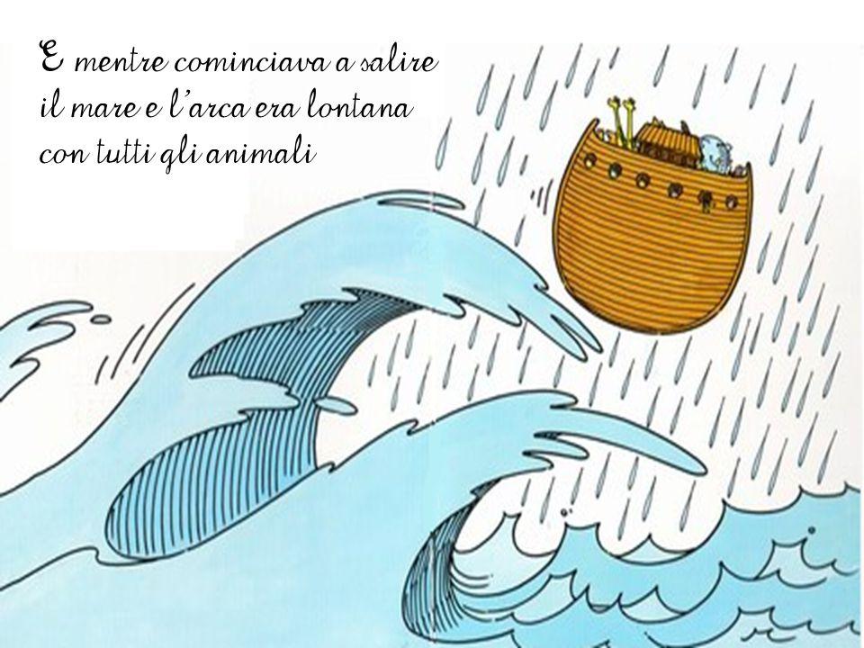 E mentre cominciava a salire il mare e l'arca era lontana con tutti gli animali