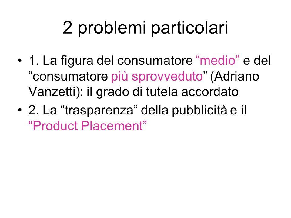 2 problemi particolari 1. La figura del consumatore medio e del consumatore più sprovveduto (Adriano Vanzetti): il grado di tutela accordato.