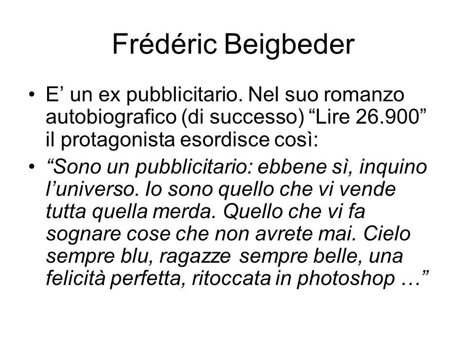 Frédéric Beigbeder E' un ex pubblicitario. Nel suo romanzo autobiografico (di successo) Lire 26.900 il protagonista esordisce così:
