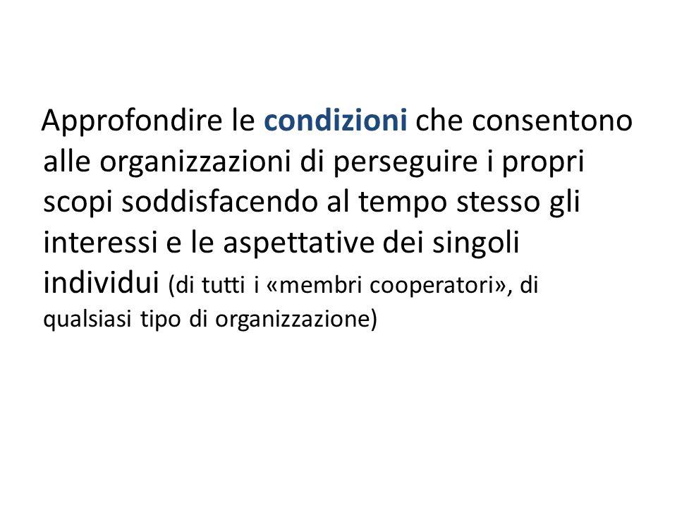 Approfondire le condizioni che consentono alle organizzazioni di perseguire i propri scopi soddisfacendo al tempo stesso gli interessi e le aspettative dei singoli individui (di tutti i «membri cooperatori», di qualsiasi tipo di organizzazione)