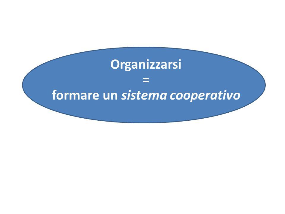 Organizzarsi = formare un sistema cooperativo