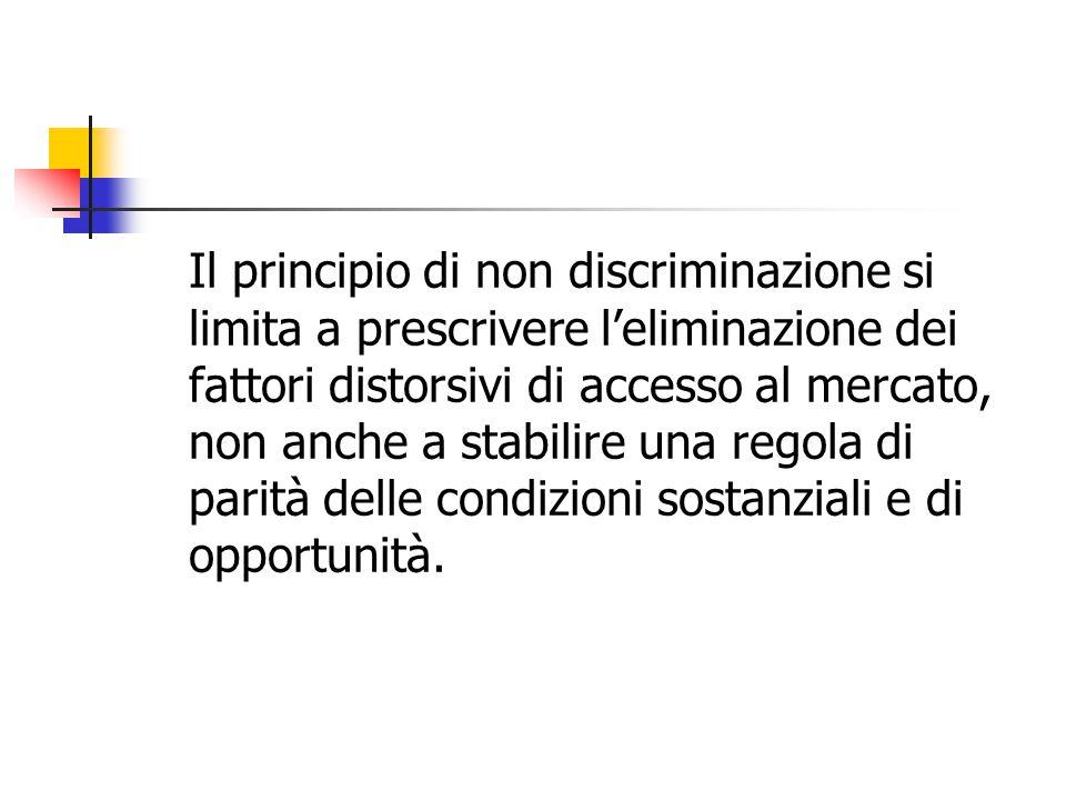 Il principio di non discriminazione si limita a prescrivere l'eliminazione dei fattori distorsivi di accesso al mercato, non anche a stabilire una regola di parità delle condizioni sostanziali e di opportunità.