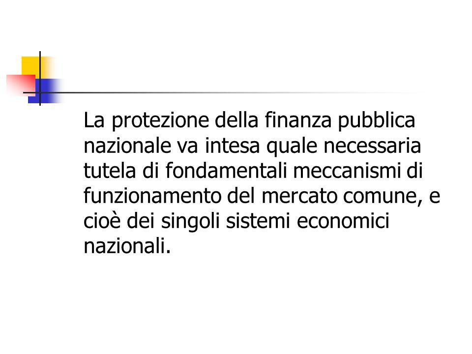 La protezione della finanza pubblica nazionale va intesa quale necessaria tutela di fondamentali meccanismi di funzionamento del mercato comune, e cioè dei singoli sistemi economici nazionali.