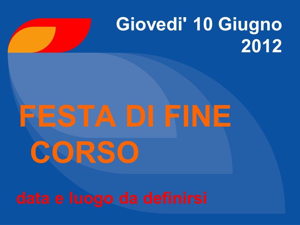 Giovedi 10 Giugno 2012 FESTA DI FINE CORSO data e luogo da definirsi