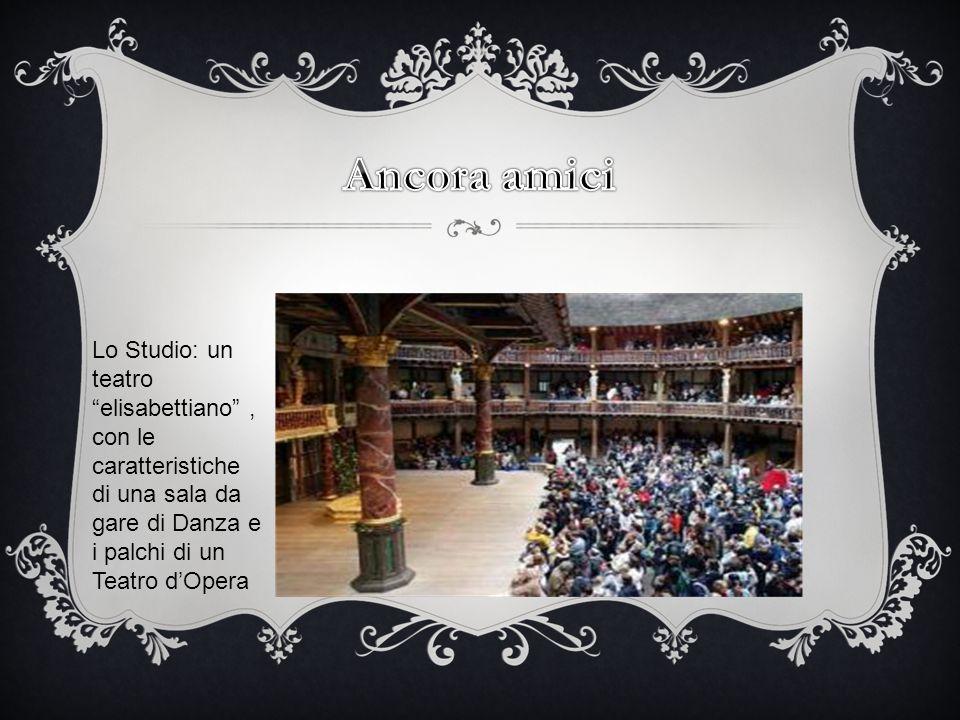 Ancora amici Lo Studio: un teatro elisabettiano ,con le caratteristiche di una sala da gare di Danza e i palchi di un Teatro d'Opera.