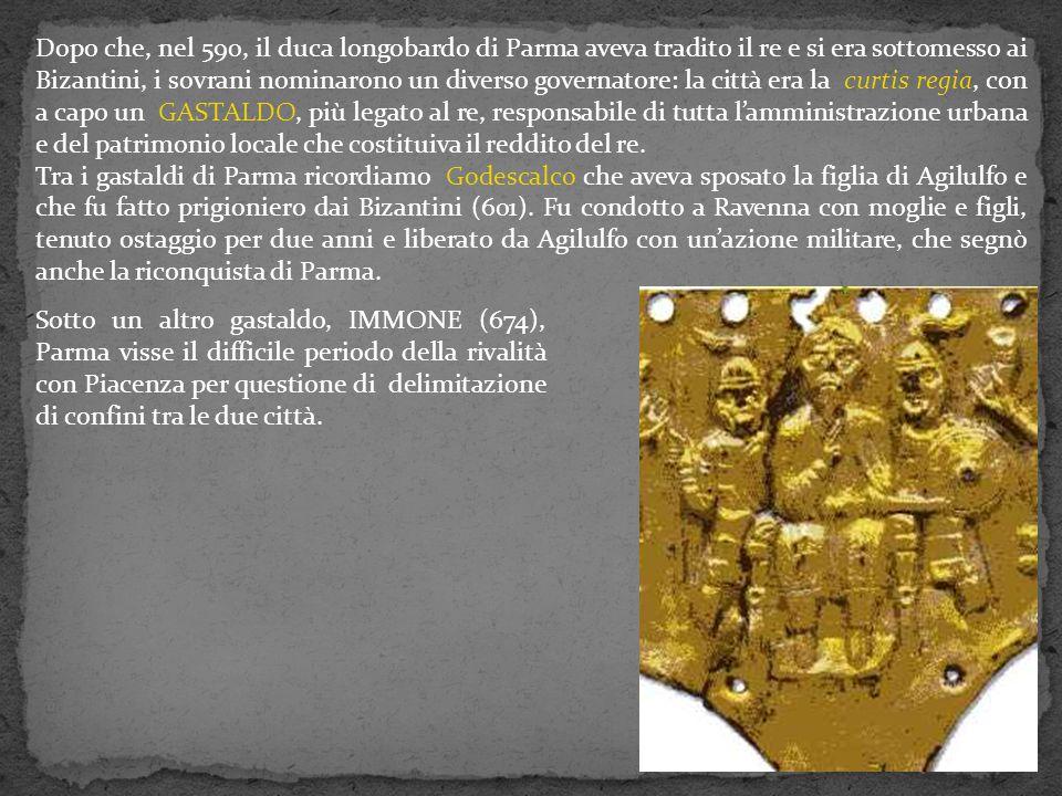 Dopo che, nel 590, il duca longobardo di Parma aveva tradito il re e si era sottomesso ai Bizantini, i sovrani nominarono un diverso governatore: la città era la curtis regia, con a capo un GASTALDO, più legato al re, responsabile di tutta l'amministrazione urbana e del patrimonio locale che costituiva il reddito del re.