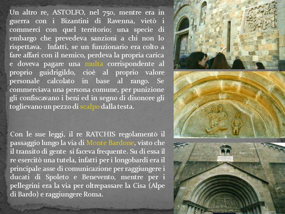 Un altro re, ASTOLFO, nel 750, mentre era in guerra con i Bizantini di Ravenna, vietò i commerci con quel territorio; una specie di embargo che prevedeva sanzioni a chi non lo rispettava. Infatti, se un funzionario era colto a fare affari con il nemico, perdeva la propria carica e doveva pagare una multa corrispondente al proprio guidrigildo, cioè al proprio valore personale calcolato in base al rango. Se commerciava una persona comune, per punizione gli confiscavano i beni ed in segno di disonore gli toglievano un pezzo di scalpo dalla testa.