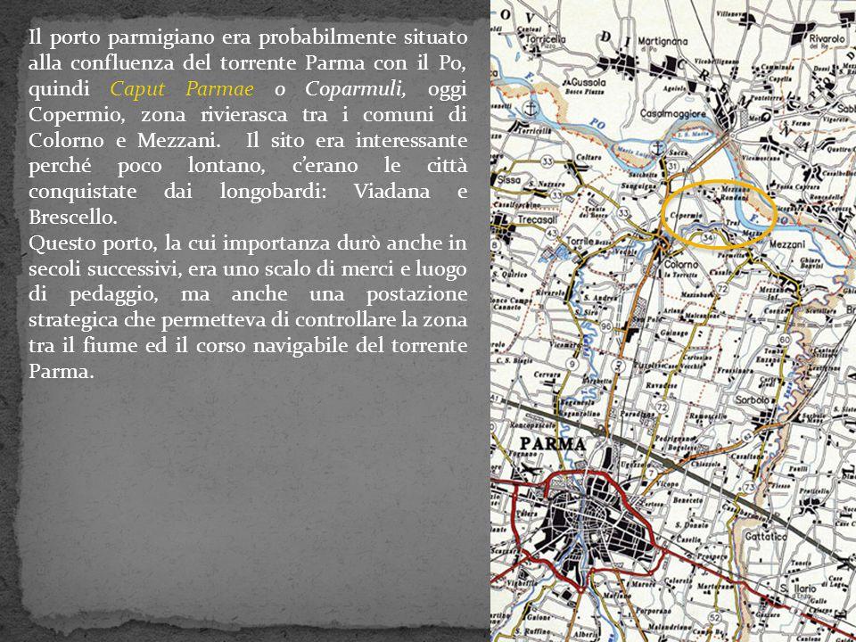 Il porto parmigiano era probabilmente situato alla confluenza del torrente Parma con il Po, quindi Caput Parmae o Coparmuli, oggi Copermio, zona rivierasca tra i comuni di Colorno e Mezzani. Il sito era interessante perché poco lontano, c'erano le città conquistate dai longobardi: Viadana e Brescello.