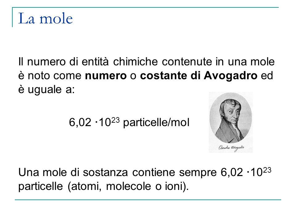 La mole Il numero di entità chimiche contenute in una mole è noto come numero o costante di Avogadro ed è uguale a: