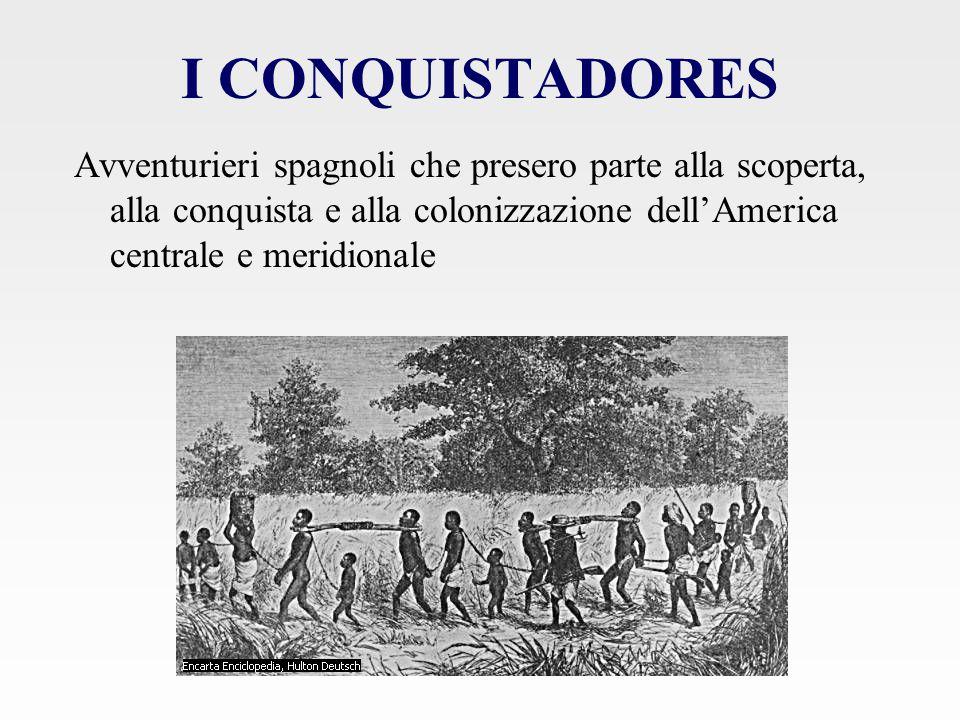 I CONQUISTADORES Avventurieri spagnoli che presero parte alla scoperta, alla conquista e alla colonizzazione dell'America centrale e meridionale.