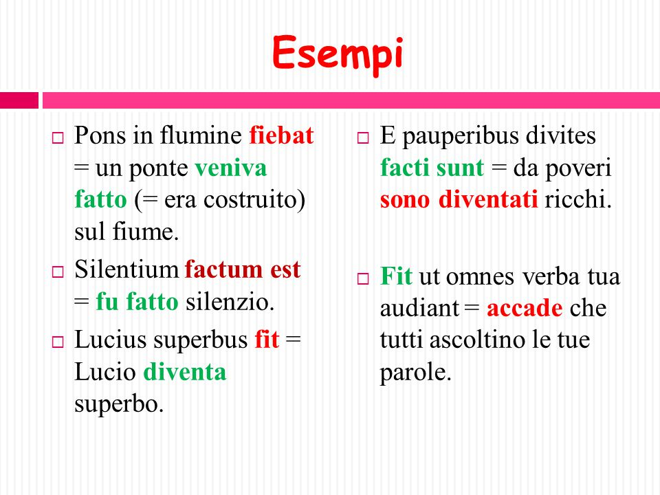 Esempi Pons in flumine fiebat = un ponte veniva fatto (= era costruito) sul fiume. Silentium factum est = fu fatto silenzio.