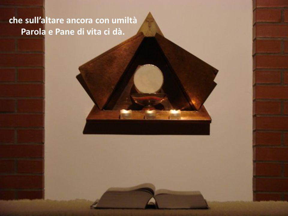che sull'altare ancora con umiltà Parola e Pane di vita ci dà.