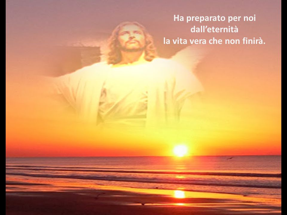 Ha preparato per noi dall'eternità la vita vera che non finirà.