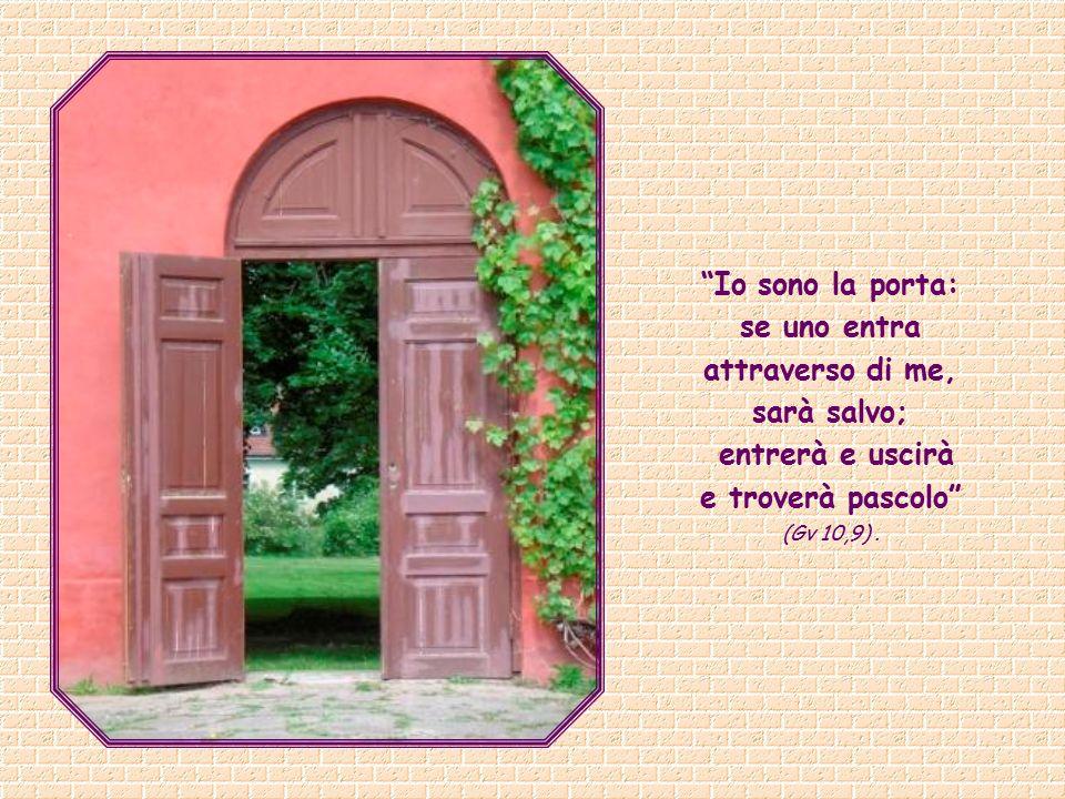 Io sono la porta: se uno entra attraverso di me, sarà salvo;