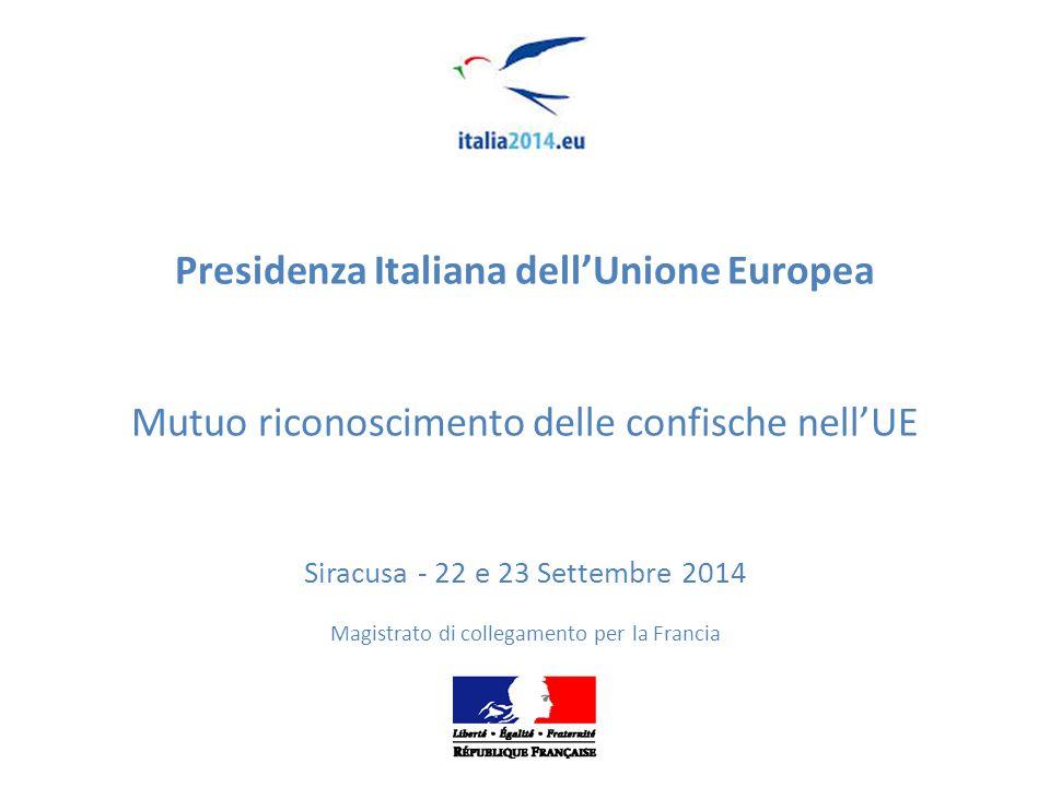 Presidenza Italiana dell'Unione Europea Mutuo riconoscimento delle confische nell'UE Siracusa - 22 e 23 Settembre 2014 Magistrato di collegamento per la Francia