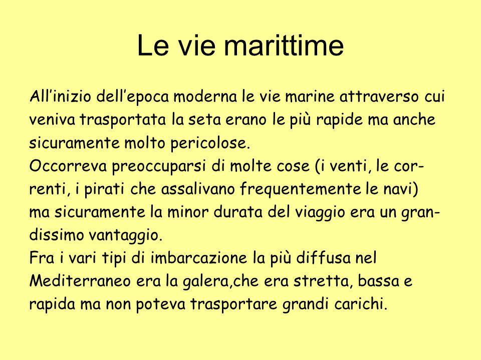 Le vie marittime All'inizio dell'epoca moderna le vie marine attraverso cui. veniva trasportata la seta erano le più rapide ma anche.