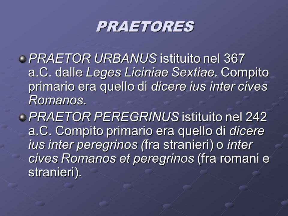 PRAETORES PRAETOR URBANUS istituito nel 367 a.C. dalle Leges Liciniae Sextiae. Compito primario era quello di dicere ius inter cives Romanos.