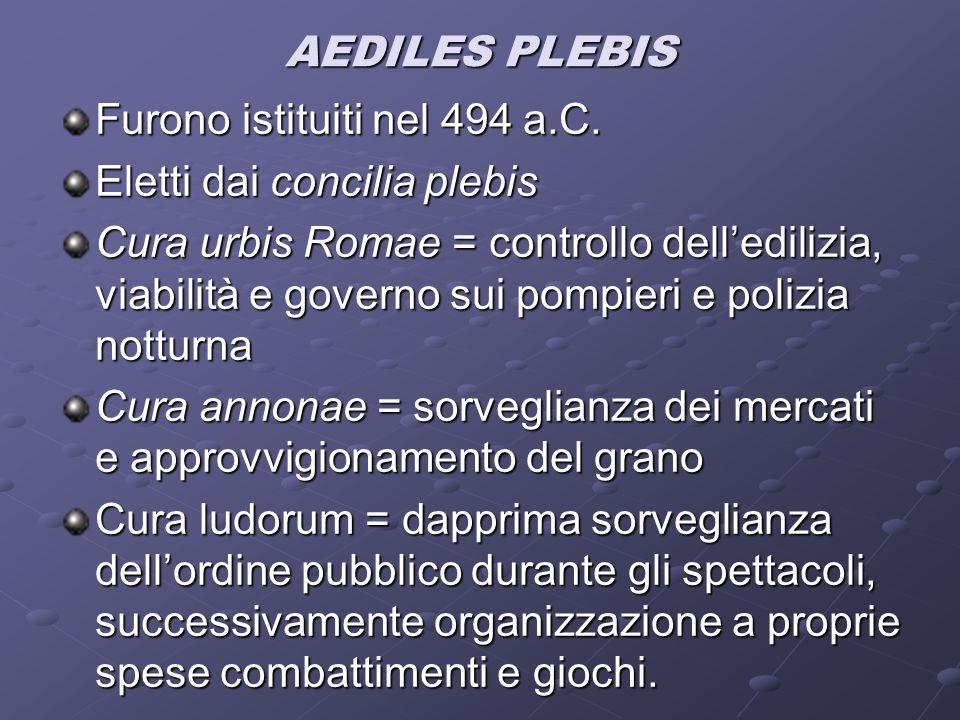 AEDILES PLEBIS Furono istituiti nel 494 a.C. Eletti dai concilia plebis.