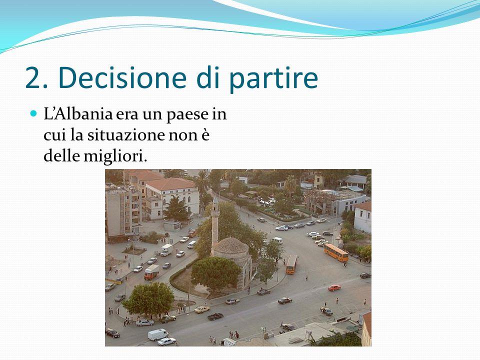 2. Decisione di partire L'Albania era un paese in cui la situazione non è delle migliori.