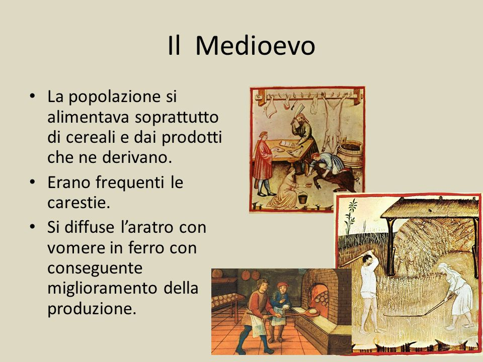 Il Medioevo La popolazione si alimentava soprattutto di cereali e dai prodotti che ne derivano. Erano frequenti le carestie.