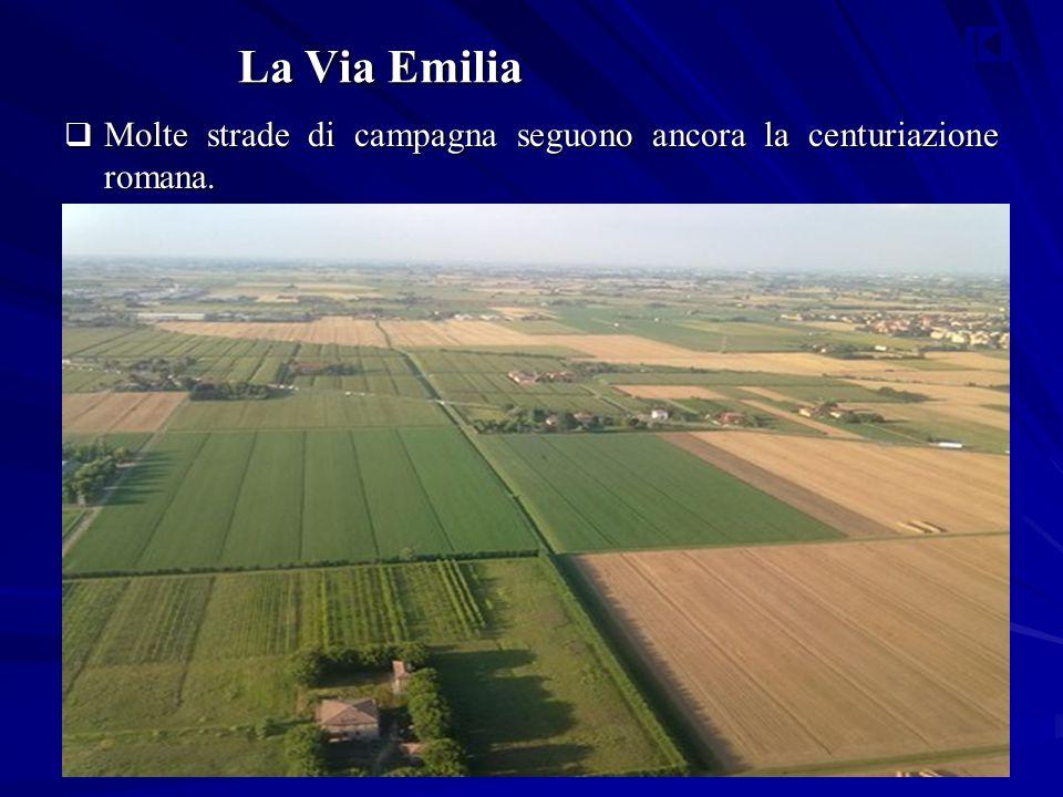 La Via Emilia Molte strade di campagna seguono ancora la centuriazione romana.