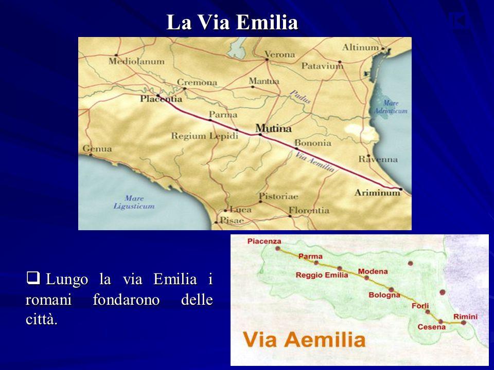 La Via Emilia Lungo la via Emilia i romani fondarono delle città.