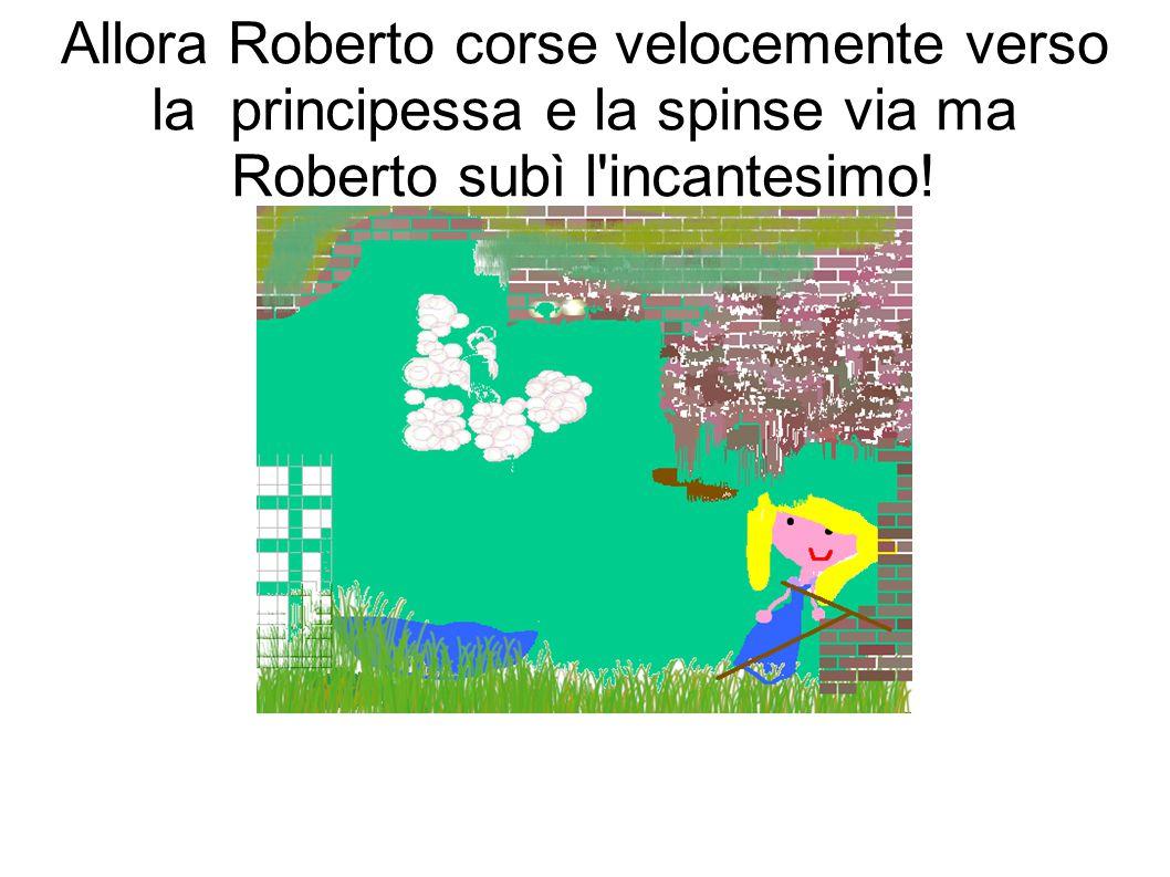 Allora Roberto corse velocemente verso la principessa e la spinse via ma Roberto subì l incantesimo!