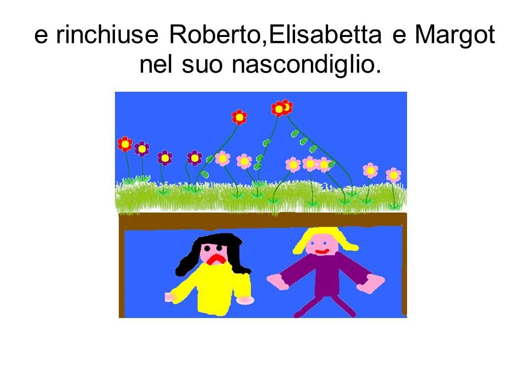 e rinchiuse Roberto,Elisabetta e Margot nel suo nascondiglio.