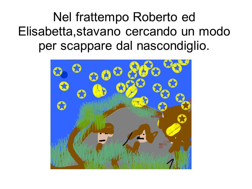 Nel frattempo Roberto ed Elisabetta,stavano cercando un modo per scappare dal nascondiglio.