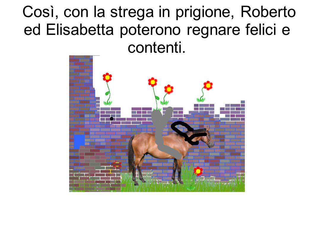Così, con la strega in prigione, Roberto ed Elisabetta poterono regnare felici e contenti.