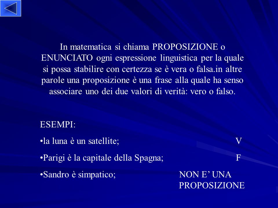 In matematica si chiama PROPOSIZIONE o ENUNCIATO ogni espressione linguistica per la quale si possa stabilire con certezza se è vera o falsa.in altre parole una proposizione è una frase alla quale ha senso associare uno dei due valori di verità: vero o falso.
