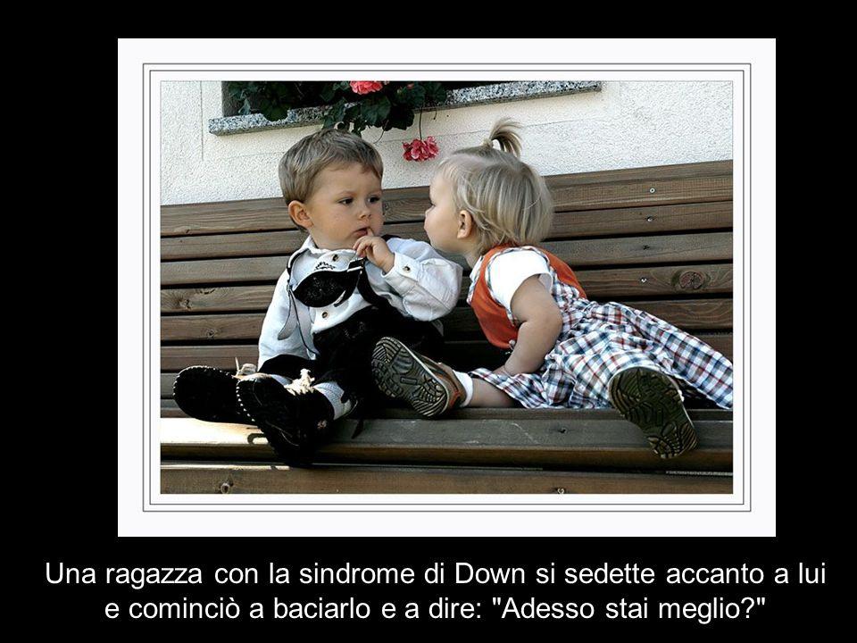 Una ragazza con la sindrome di Down si sedette accanto a lui e cominciò a baciarlo e a dire: Adesso stai meglio