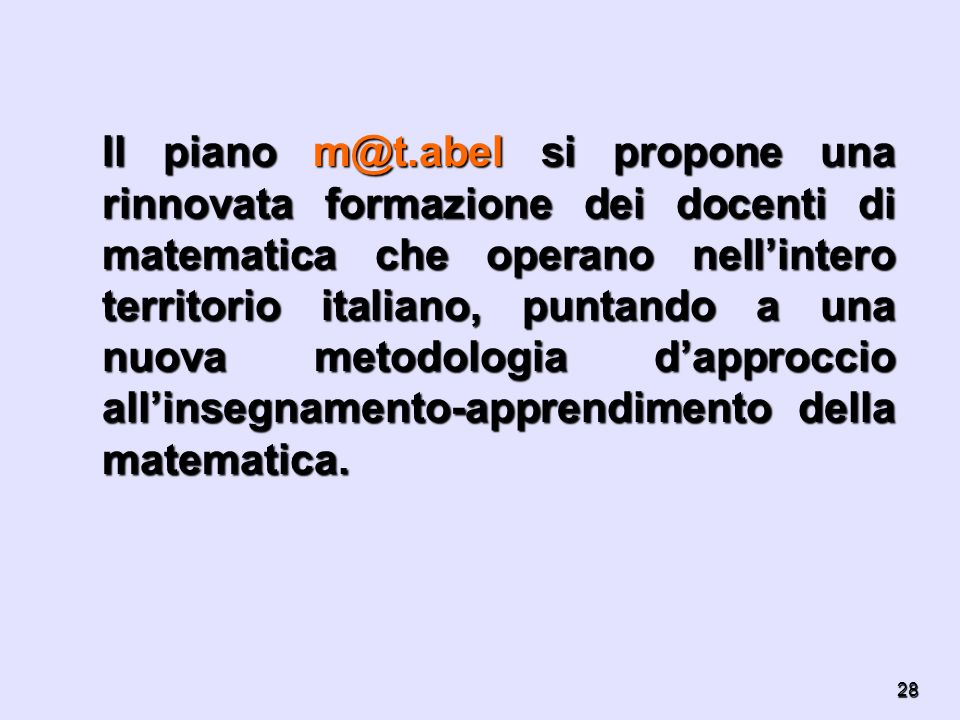 Il piano m@t.abel si propone una rinnovata formazione dei docenti di matematica che operano nell'intero territorio italiano, puntando a una nuova metodologia d'approccio all'insegnamento-apprendimento della matematica.