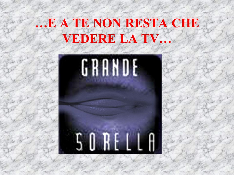 …E A TE NON RESTA CHE VEDERE LA TV…