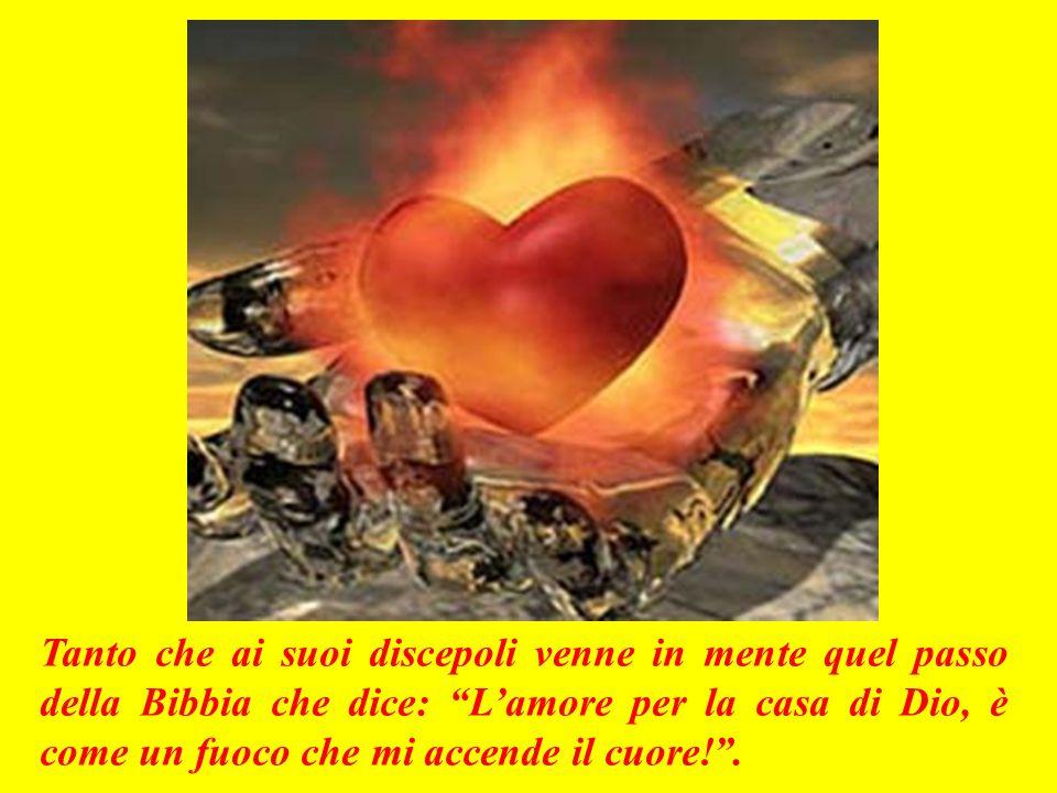 Tanto che ai suoi discepoli venne in mente quel passo della Bibbia che dice: L'amore per la casa di Dio, è come un fuoco che mi accende il cuore! .