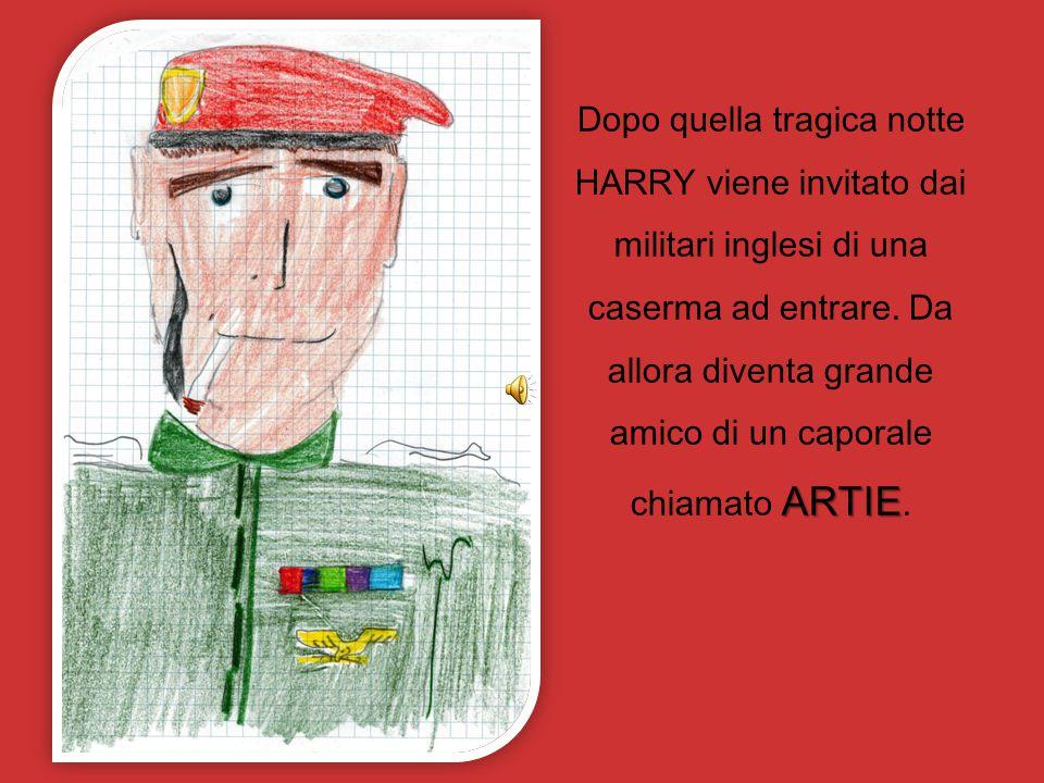 Dopo quella tragica notte HARRY viene invitato dai militari inglesi di una caserma ad entrare.