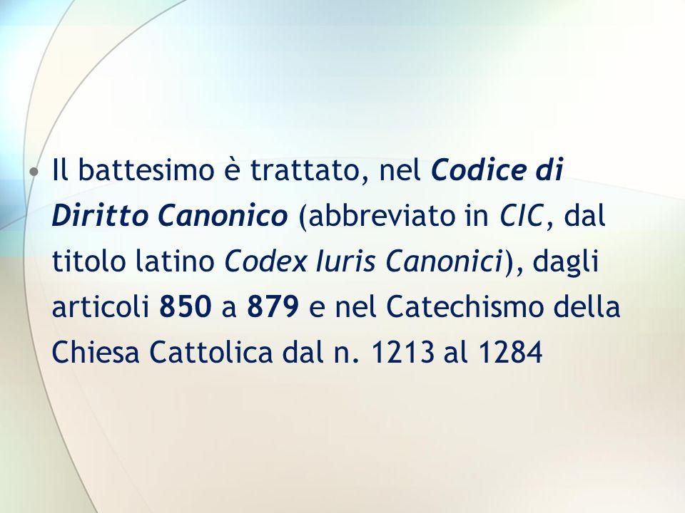 Il battesimo è trattato, nel Codice di Diritto Canonico (abbreviato in CIC, dal titolo latino Codex Iuris Canonici), dagli articoli 850 a 879 e nel Catechismo della Chiesa Cattolica dal n.
