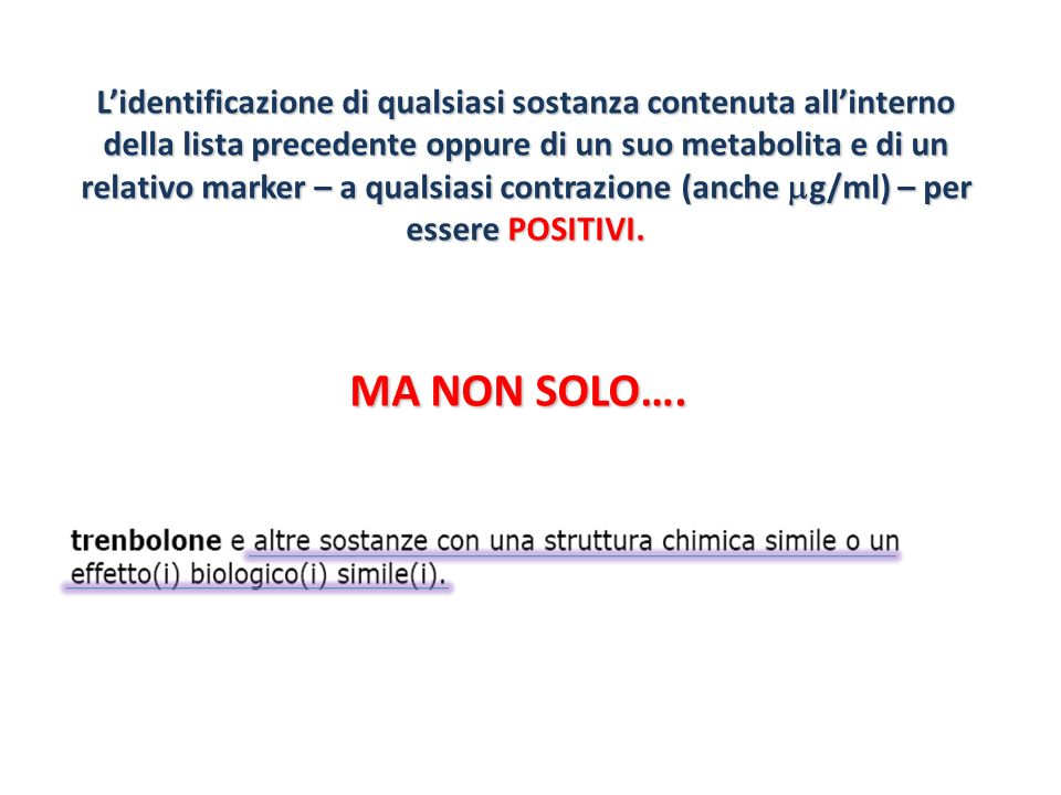 L'identificazione di qualsiasi sostanza contenuta all'interno della lista precedente oppure di un suo metabolita e di un relativo marker – a qualsiasi contrazione (anche mg/ml) – per essere POSITIVI.