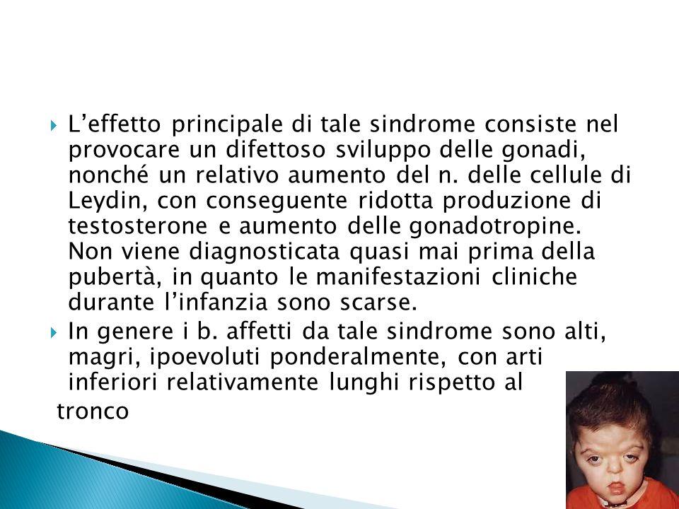 L'effetto principale di tale sindrome consiste nel provocare un difettoso sviluppo delle gonadi, nonché un relativo aumento del n. delle cellule di Leydin, con conseguente ridotta produzione di testosterone e aumento delle gonadotropine. Non viene diagnosticata quasi mai prima della pubertà, in quanto le manifestazioni cliniche durante l'infanzia sono scarse.