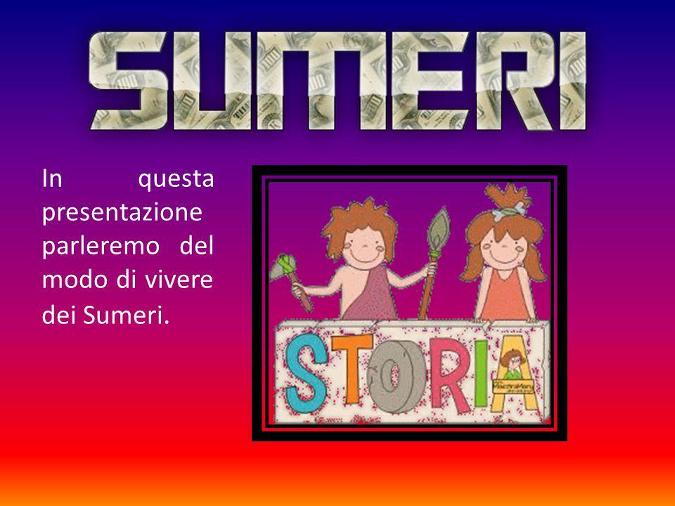 In questa presentazione parleremo del modo di vivere dei Sumeri.