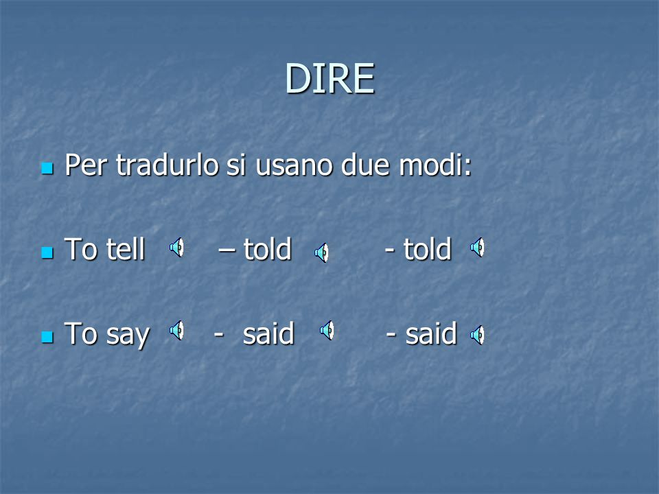 DIRE Per tradurlo si usano due modi: To tell – told - told