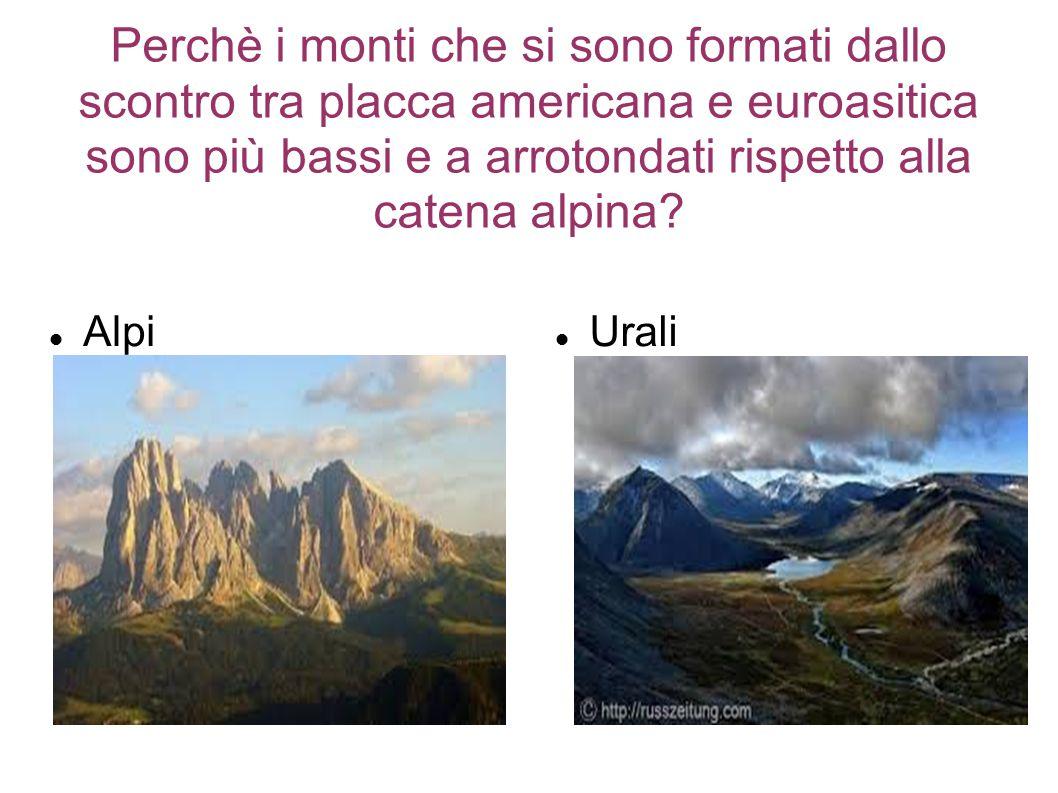 Perchè i monti che si sono formati dallo scontro tra placca americana e euroasitica sono più bassi e a arrotondati rispetto alla catena alpina