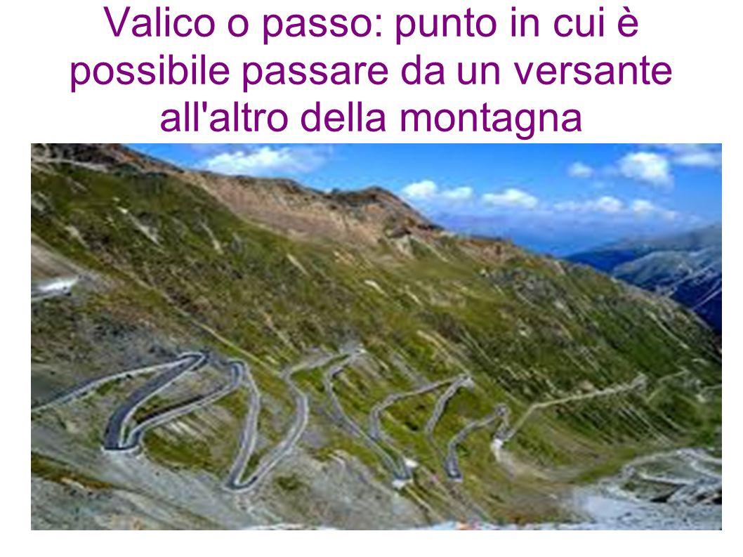 Valico o passo: punto in cui è possibile passare da un versante all altro della montagna