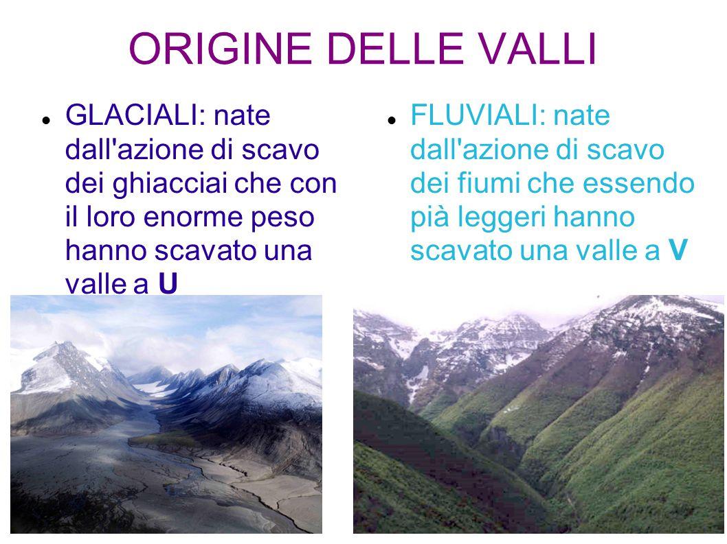 ORIGINE DELLE VALLI GLACIALI: nate dall azione di scavo dei ghiacciai che con il loro enorme peso hanno scavato una valle a U.