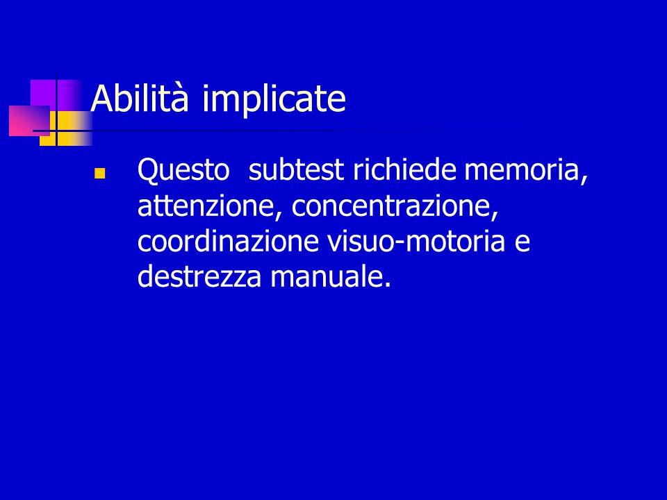 Abilità implicate Questo subtest richiede memoria, attenzione, concentrazione, coordinazione visuo-motoria e destrezza manuale.