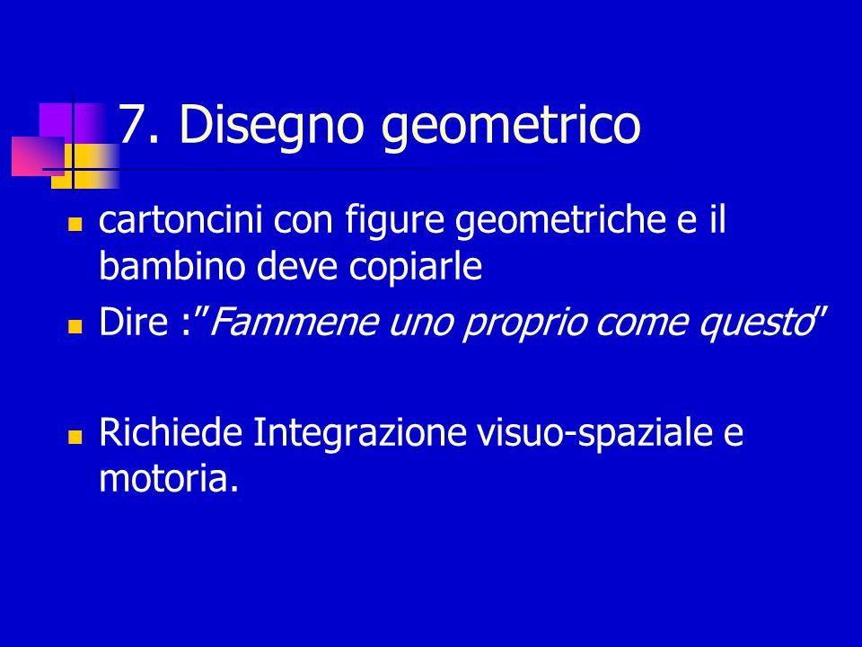 7. Disegno geometrico cartoncini con figure geometriche e il bambino deve copiarle. Dire : Fammene uno proprio come questo