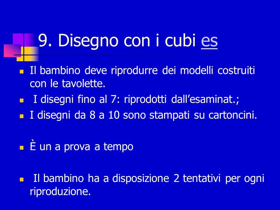 9. Disegno con i cubi es Il bambino deve riprodurre dei modelli costruiti con le tavolette. I disegni fino al 7: riprodotti dall'esaminat.;