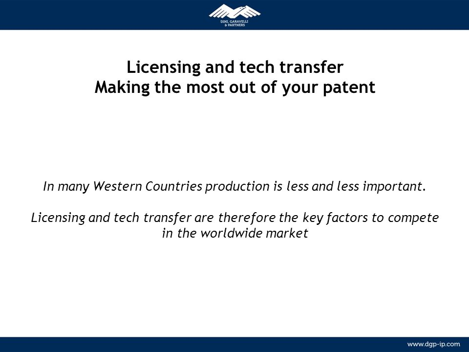 Licensing and tech transfer Making the most out of your patent In many Western Countries production is less and less important. Licensing and tech transfer are therefore the key factors to compete in the worldwide market