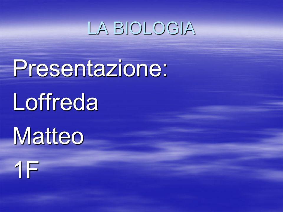 LA BIOLOGIA Presentazione: Loffreda Matteo 1F